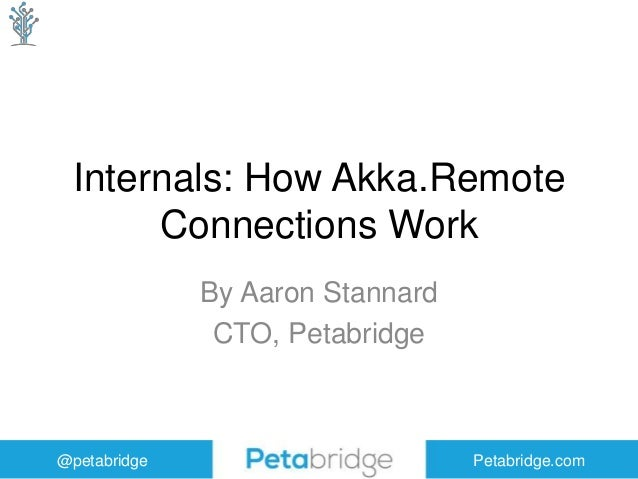@petabridge Petabridge.com Internals: How Akka.Remote Connections Work By Aaron Stannard CTO, Petabridge