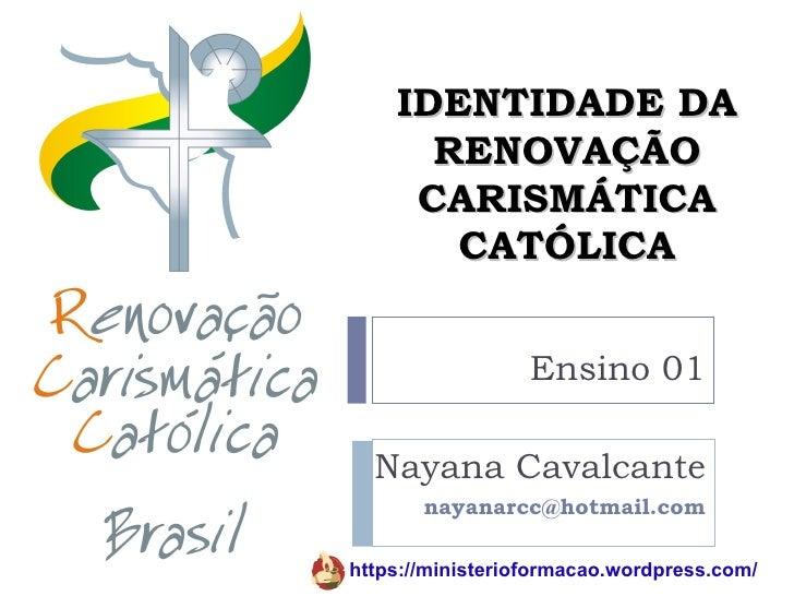 IDENTIDADE DA      RENOVAÇÃO     CARISMÁTICA       CATÓLICA                  Ensino 01  Nayana Cavalcante       nayanarcc@...
