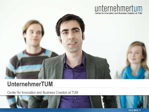 © UnternehmerTUM || Center for Innovation and Business Creation at TUM UnternehmerTUM 19.12.2016 1