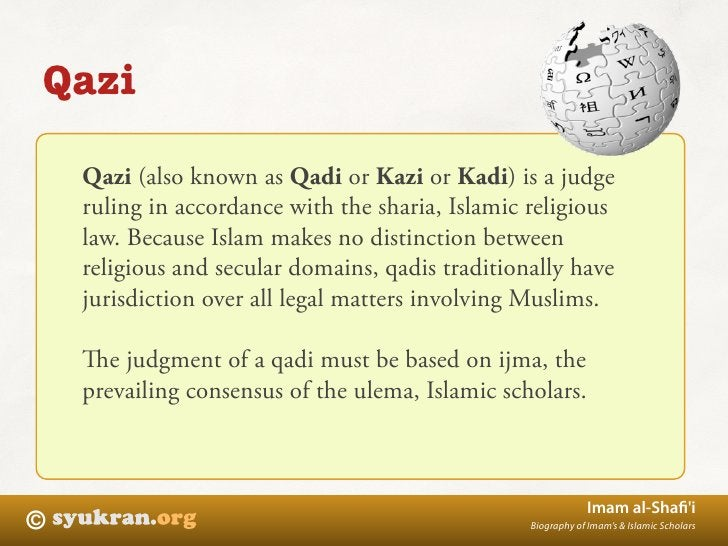 Qazi      Qazi (also known as Qadi or Kazi or Kadi) is a judge     ruling in accordance with the sharia, Islamic religious...