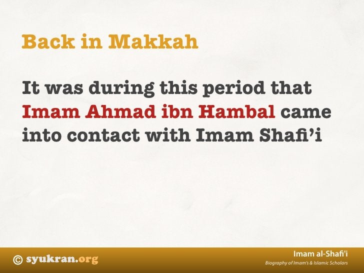 Back in Makkah  It was during this period that Imam Ahmad ibn Hambal came into contact with Imam Shafi'i                   ...