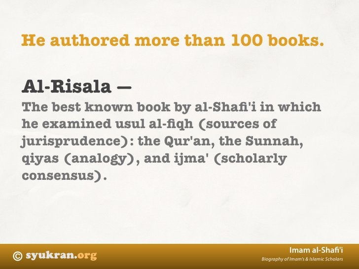 He authored more than 100 books.  Al-Risala — The best known book by al-Shafi'i in which he examined usul al-fiqh (sources o...