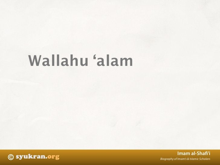 Wallahu 'alam                                     Imam al-Shafi'i ©                   Biography of Imam's & Islamic Scholars