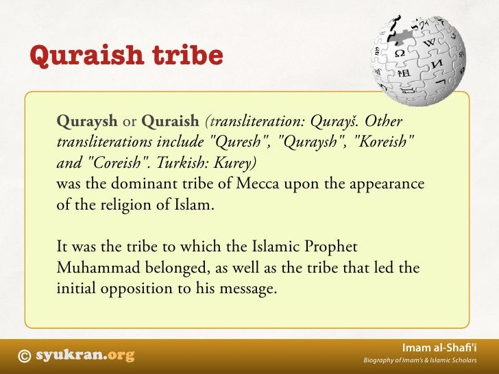Quraish tribe      Quraysh or Quraish (transliteration: Qurayš. Other     transliterations include quot;Qureshquot;, quot;...