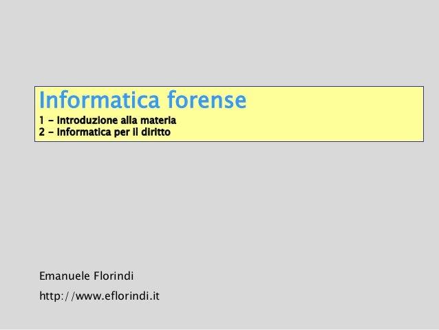 Informatica forense 1 - Introduzione alla materia 2 - Informatica per il diritto Emanuele Florindi http://www.eflorindi.it