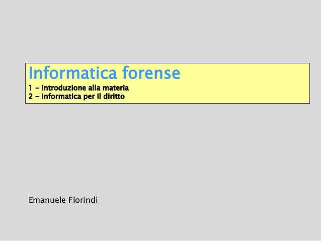 Informatica forense 1 - Introduzione alla materia 2 - Informatica per il diritto Emanuele Florindi