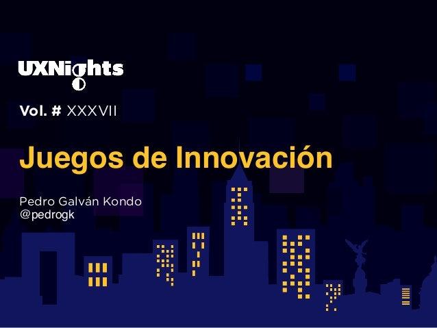 Vol. # XXXVII Juegos de Innovación Pedro Galván Kondo @pedrogk