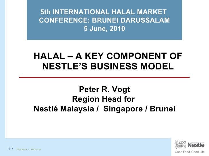 HALAL – A KEY COMPONENT OF NESTLE'S BUSINESS MODEL 5th INTERNATIONAL HALAL MARKET  CONFERENCE: BRUNEI DARUSSALAM 5 June, 2...