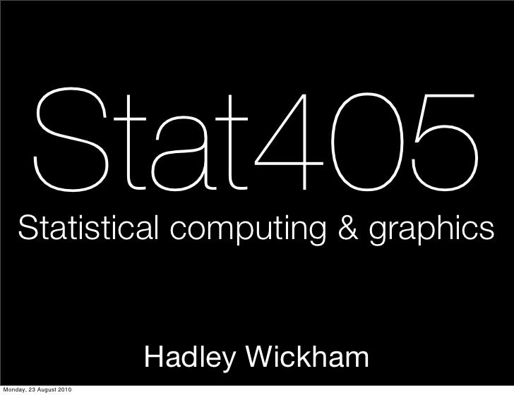 Stat405     Statistical computing & graphics                            Hadley Wickham Monday, 23 August 2010