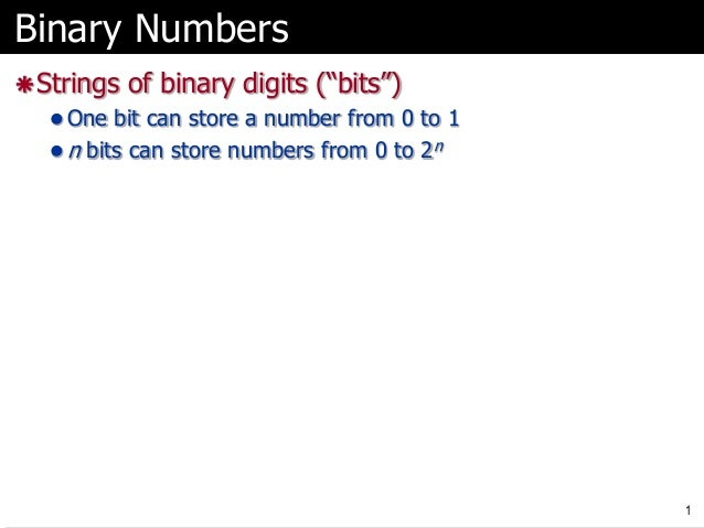 "Binary Numbers  Strings of binary digits (""bits"")  One bit can store a number from 0 to 1  n bits can store numbers fro..."