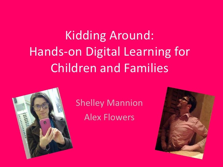 Kidding Around:Hands-on Digital Learning for   Children and Families        Shelley Mannion          Alex Flowers