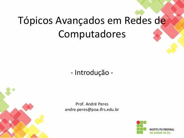 Tópicos Avançados em Redes de Computadores - Introdução - Prof. André Peres andre.peres@poa.ifrs.edu.br