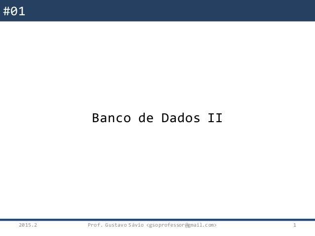 Banco de Dados II 2015.2 1 #01 Banco de Dados II Prof. Gustavo Sávio <gsoprofessor@gmail.com>