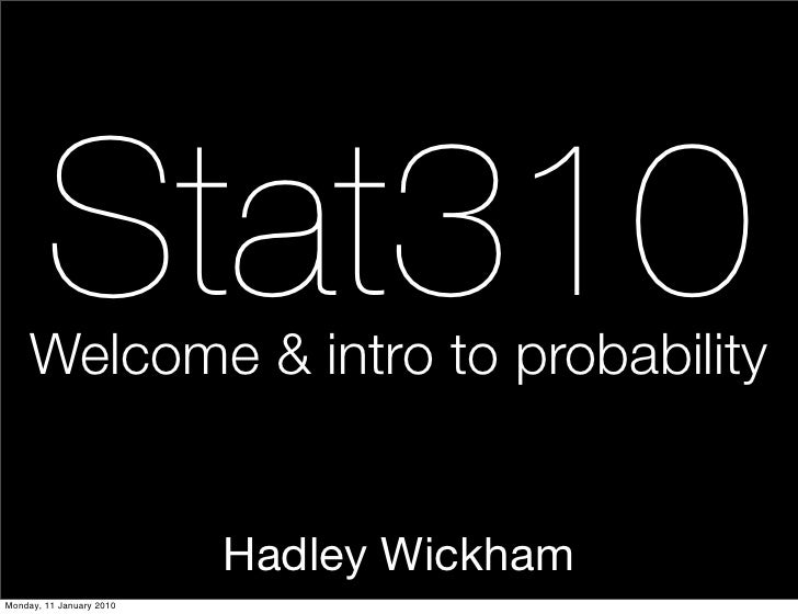Stat310      Welcome & intro to probability                             Hadley Wickham Monday, 11 January 2010