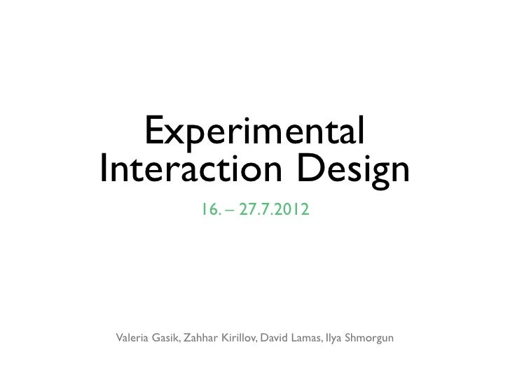 ExperimentalInteraction Design                 16. – 27.7.2012Valeria Gasik, Zahhar Kirillov, David Lamas, Ilya Shmorgun