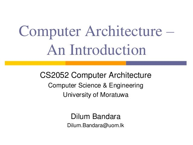 Computer Architecture –  An Introduction  CS2052 Computer Architecture  Computer Science & Engineering  University of Mora...