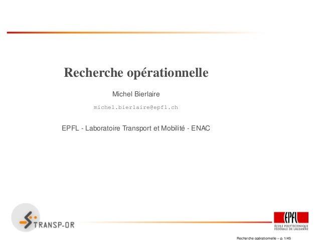 Recherche opérationnelle Michel Bierlaire michel.bierlaire@epfl.ch EPFL - Laboratoire Transport et Mobilit´e - ENAC Recher...