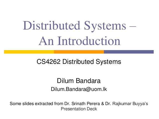 Distributed Systems – An Introduction CS4262 Distributed Systems Dilum Bandara Dilum.Bandara@uom.lk Some slides extracted ...