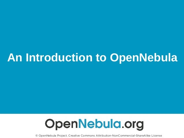 An Introduction to OpenNebula © OpenNebula Project. Creative Commons Attribution-NonCommercial-ShareAlike License