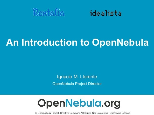 An Introduction to OpenNebula Ignacio M. Llorente OpenNebula Project Director © OpenNebula Project. Creative Commons Attri...