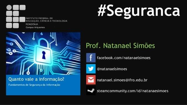 #Seguranca Campus Ariquemes  Prof. Natanael Simões facebook.com/natanaelsimoes @natanaelsimoes  Quanto vale a informação? ...