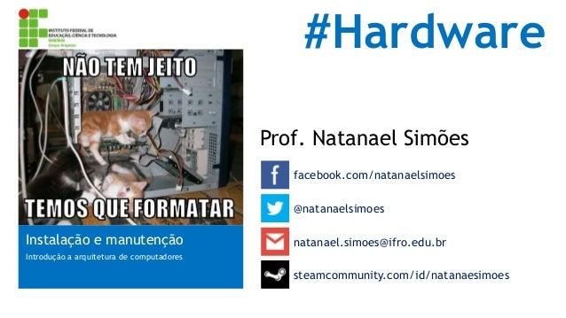#Hardware Prof. Natanael Simões facebook.com/natanaelsimoes @natanaelsimoes  Instalação e manutenção  natanael.simoes@ifro...