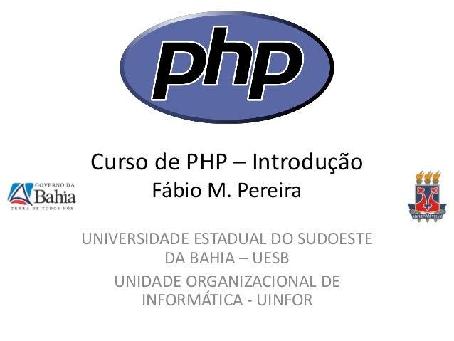 Curso de PHP – Introdução Fábio M. Pereira  UNIVERSIDADE ESTADUAL DO SUDOESTE DA BAHIA – UESB  UNIDADE ORGANIZACIONAL DE I...