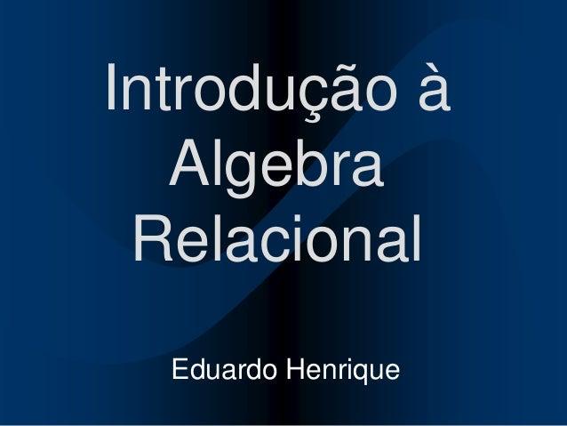 Introdução àAlgebraRelacionalEduardo Henrique