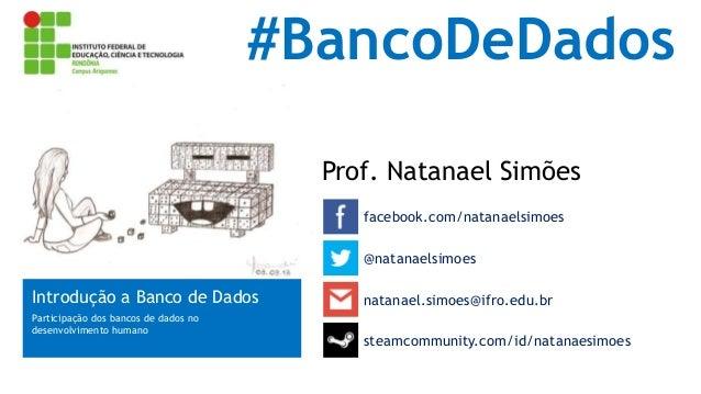 #BancoDeDados Prof. Natanael Simões facebook.com/natanaelsimoes @natanaelsimoes  Introdução a Banco de Dados Participação ...