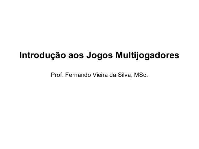 Introdução aos Jogos Multijogadores Prof. Fernando Vieira da Silva, MSc.