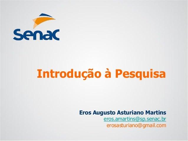 Eros Augusto Asturiano Martins  eros.amartins@sp.senac.br  erosasturiano@gmail.com  Introdução à Pesquisa