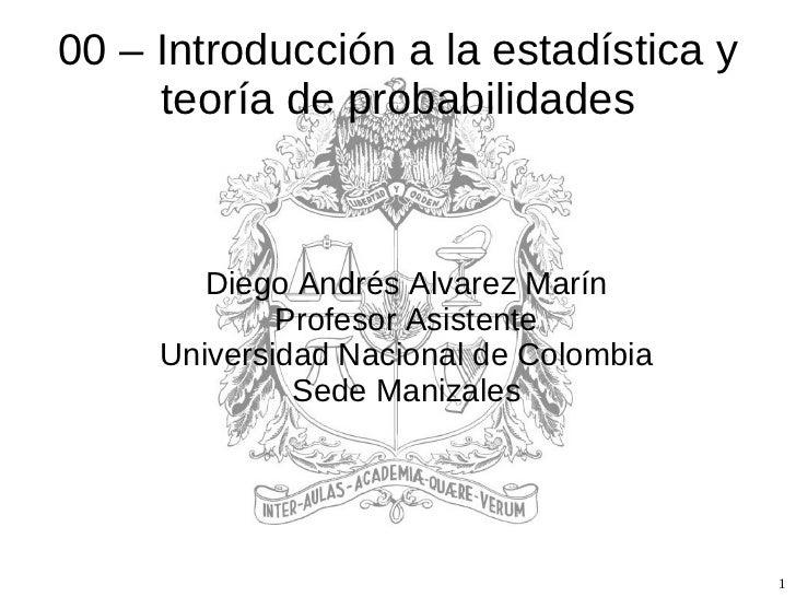 00 – Introducción a la estadística y teoría de probabilidades <ul><ul><li>Diego Andrés Alvarez Marín </li></ul></ul><ul><u...