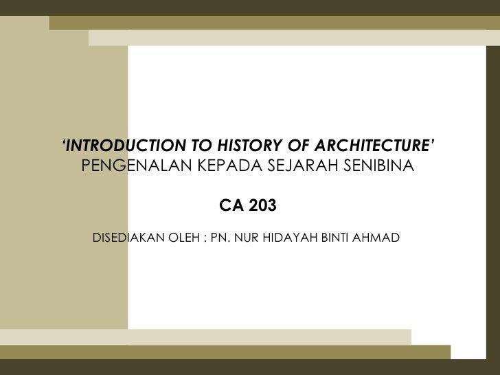 'INTRODUCTION TO HISTORY OF ARCHITECTURE'   PENGENALAN KEPADA SEJARAH SENIBINA                     CA 203   DISEDIAKAN OLE...