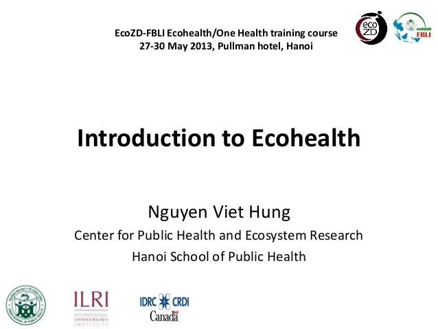 Introduction to EcohealthNguyen Viet HungCenter for Public Health and Ecosystem ResearchHanoi School of Public HealthEcoZD...