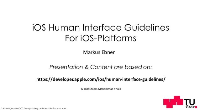 iOS Human Interface Guidelines For iOS-Platforms Markus Ebner Presentation & Content are based on: https://developer.apple...