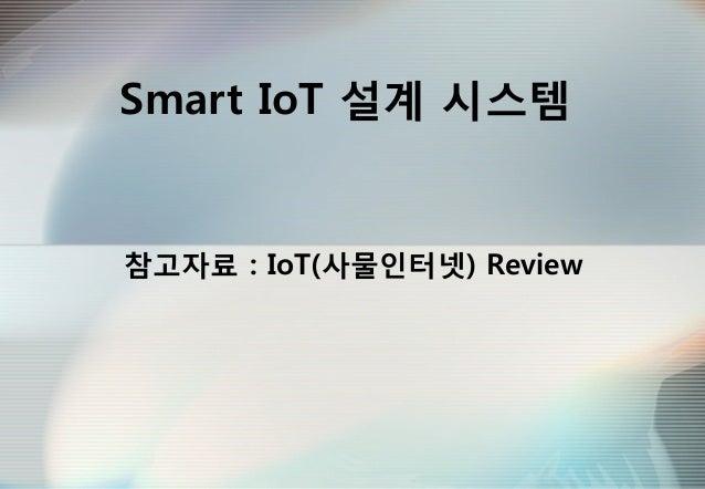Smart IoT 설계 시스템 참고자료 : IoT(사물인터넷) Review