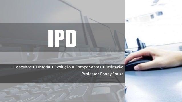 IPD Conceitos • História • Evolução • Componentes • Utilização Professor Roney Sousa