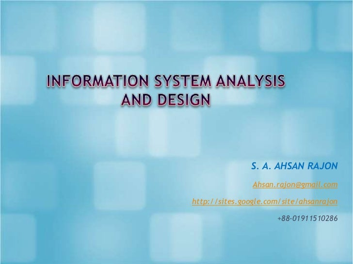 INFORMATION SYSTEM ANALYSIS AND DESIGN<br />S. A. AHSAN RAJON<br />Ahsan.rajon@gmail.com<br />http://sites.google.com/site...