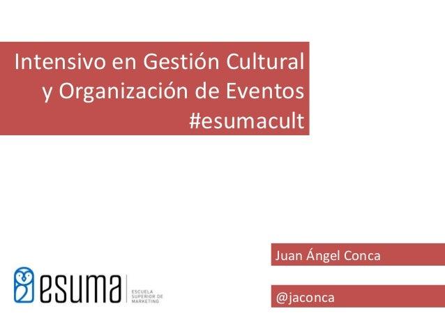 Intensivo en Gestión Cultural   y Organización de Eventos                 #esumacult                          Juan Ángel C...