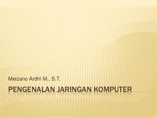 Meizano Ardhi M., S.T.  PENGENALAN JARINGAN KOMPUTER