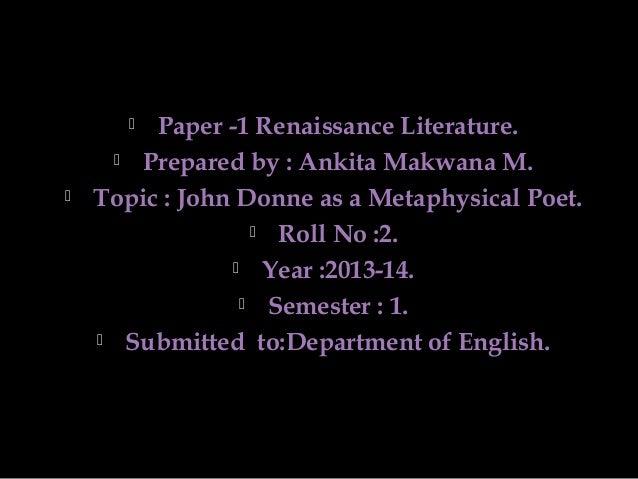 Paper -1 Renaissance Literature.  Prepared by : Ankita Makwana M. Topic : John Donne as a Metaphysical Poet.  Roll No :2...