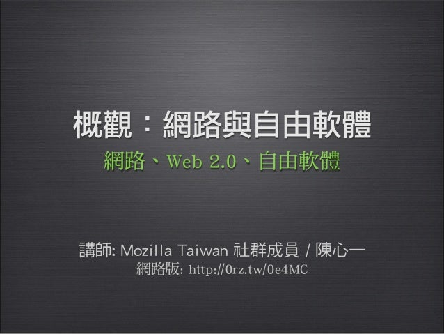 概觀:網路與自由軟體講師: Mozilla Taiwan 社群成員 / 陳心一網路、Web 2.0、自由軟體網路版: http://0rz.tw/0e4MC