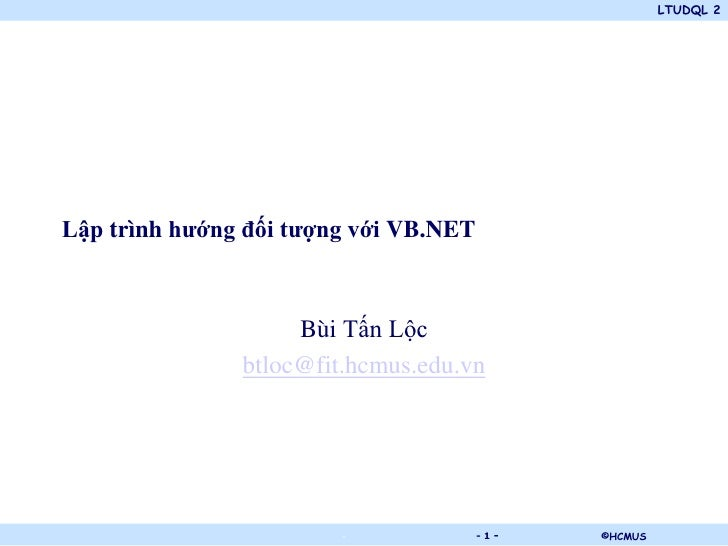 LTUDQL 2Lập trình hướng đối tượng với VB.NET                    Bùi Tấn Lộc               btloc@fit.hcmus.edu.vn          ...