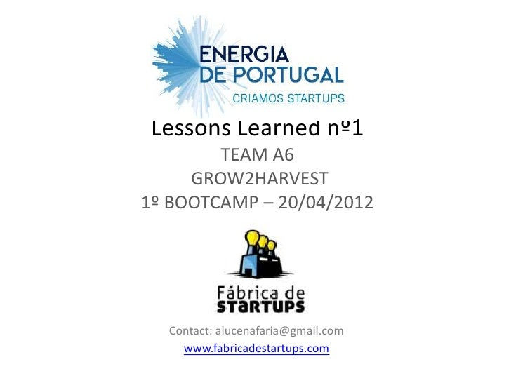 Lessons Learned nº1        TEAM A6     GROW2HARVEST1º BOOTCAMP – 20/04/2012  Contact: alucenafaria@gmail.com    www.fabric...