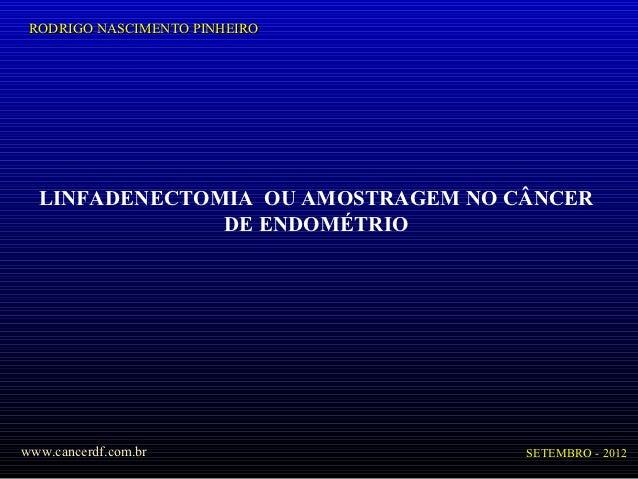 RODRIGO NASCIMENTO PINHEIRO  LINFADENECTOMIA OU AMOSTRAGEM NO CÂNCER               DE ENDOMÉTRIOwww.cancerdf.com.br       ...