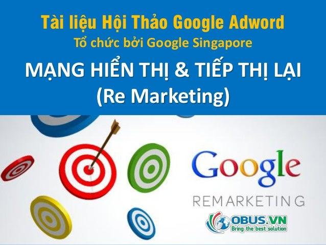 Tài liệu Hội Thảo Google Adword Tổ chức bởi Google Singapore MẠNG HIỂN THỊ & TIẾP THỊ LẠI (Re Marketing)