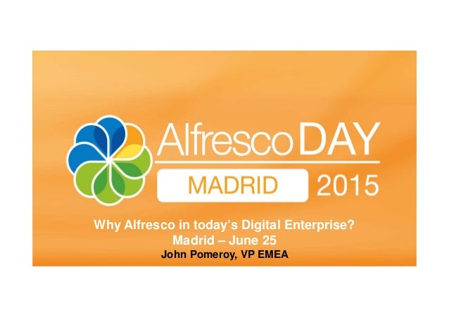 Madrid June 25th , 2015 Why Alfresco in today's Digital Enterprise? Madrid – June 25 John Pomeroy, VP EMEA