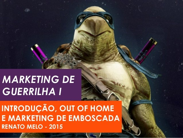 MARKETING DE GUERRILHA I INTRODUÇÃO, OUT OF HOME E MARKETING DE EMBOSCADA RENATO MELO - 2015