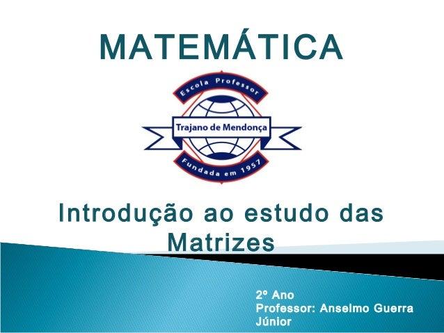 MATEMÁTICAIntrodução ao estudo das        Matrizes              2º Ano              Professor: Anselmo Guerra             ...