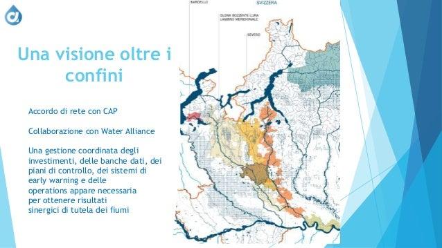 Una visione oltre i confini Accordo di rete con CAP Collaborazione con Water Alliance Una gestione coordinata degli invest...